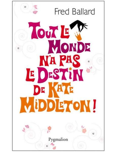 Tout le monde n'a pas le destin de Kate Middleton, Fred Ballard, Ed. Pygmalion, 16,90 euros